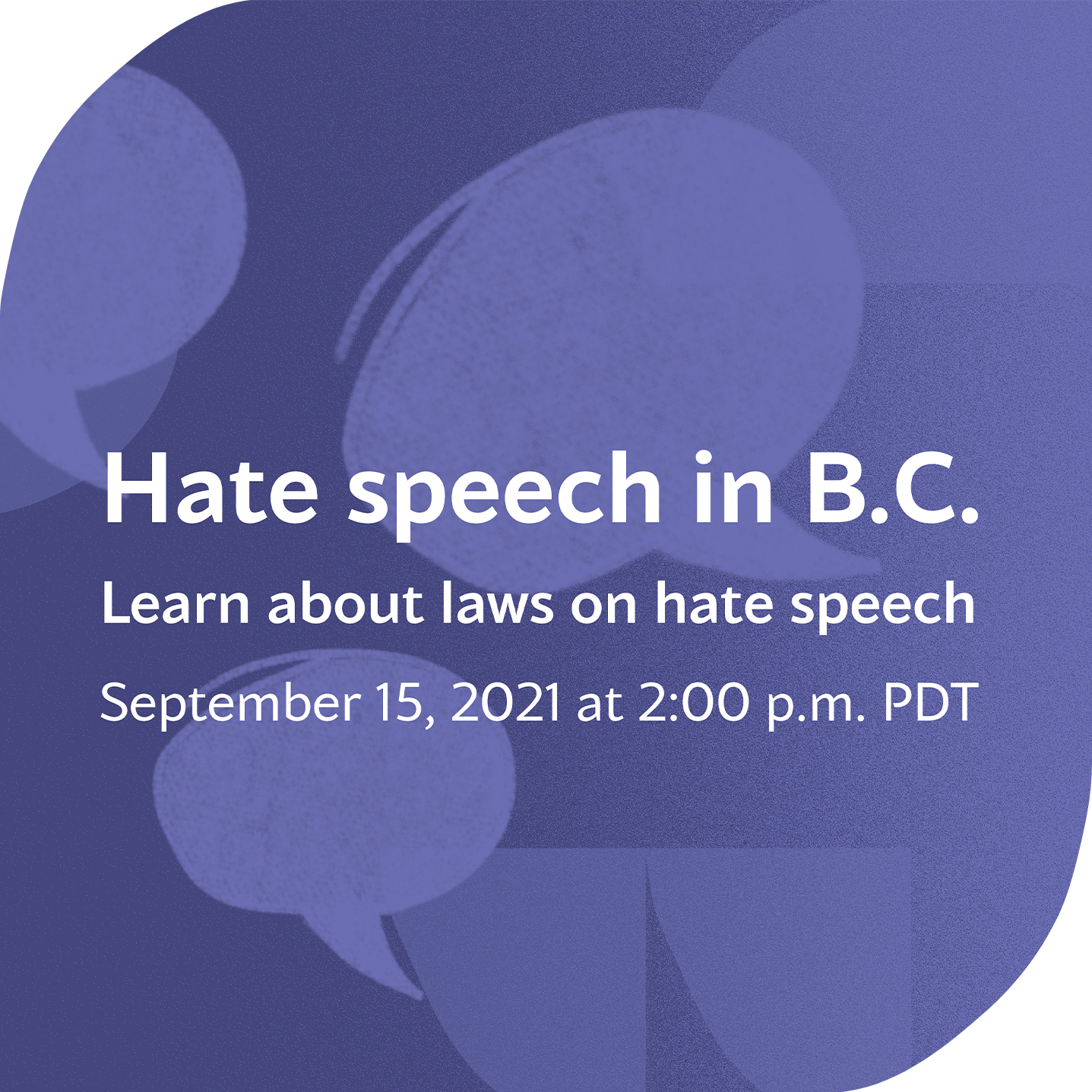 Purple graphic with speech bubbles. White text says: Hate speech in B.C. Learn about laws on hate speech. September 15, 2021 at 2:00 p.m. PDT