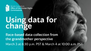 A black and white portrait of an Indigenous grandmother with long dark hair. White text across the graphic says: Using data for change. Race-based data collection from the Grandmother Perspective. March 3 at 6:30 p.m. PST & March 4 at 10:00 a.m. PST